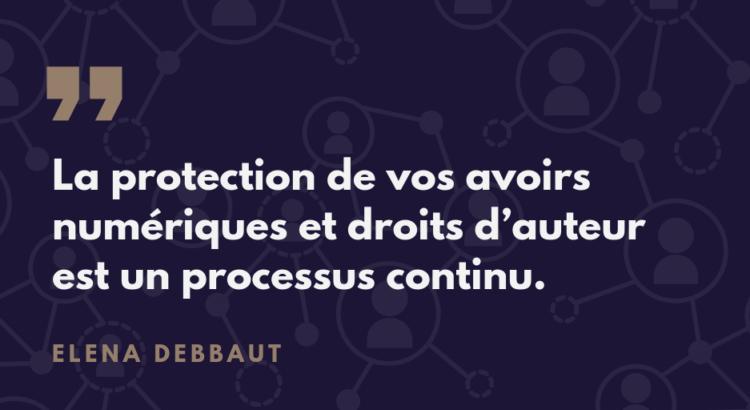 la protection de vos avoirs numériques et droits d'auteur est un processus continu - Elena Debbaut